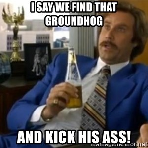 That escalated quickly-Ron Burgundy - I say we find that groundhog and kick his ass!