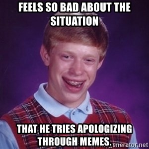 Bad Luck Brian - Feels so bad about the situation  That he tries apOLogizing through memes.