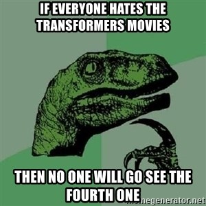 Philosoraptor - If everyone hates the transformers movies then no one will go see the fourth one
