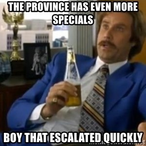 That escalated quickly-Ron Burgundy - The PRovince has even more specials boy that escalated quickly