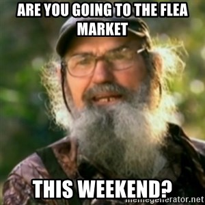 Duck Dynasty - Uncle Si  - Are you going to the flea market this weekend?