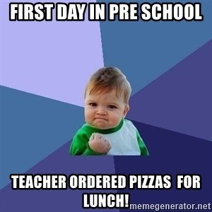 Success Kid - first day in pre school teacher ordered pizzas  for lunch!