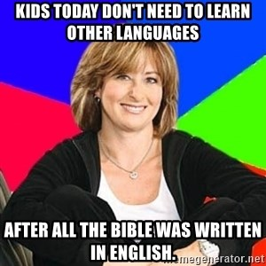 Sheltering Suburban Mom - Kids today don't need to learn other languages after all the bible was written in english.