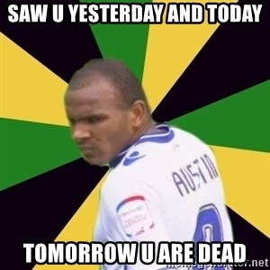 Rodolph Austin - saw u yesterday and today tomorrow u are dead
