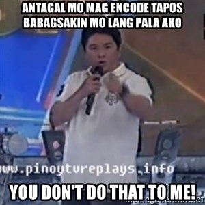 Willie You Don't Do That to Me! - antagAL MO MAG ENCODE TAPOS BABAGSAKIN MO LANG PALA AKO YOU DON'T DO THAT TO ME!