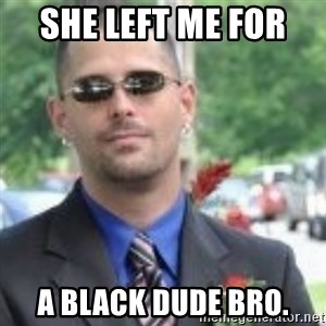 ButtHurt Sean - she left me for  a black dude bro.