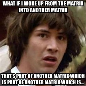 Conspiracy Keanu - What if i woke up from the matrix into another matrix that's part of another matrix which is part of another matrix which is...