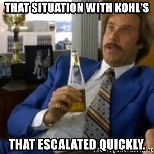 That escalated quickly-Ron Burgundy - that situation with Kohl's that escalated quickly.