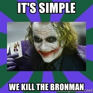 It's Simple Joker - it's simple we kill the BronMan