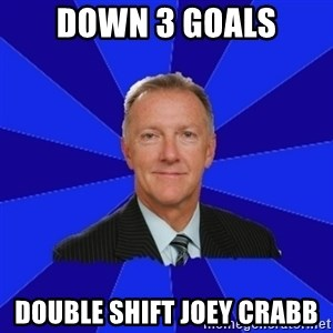 Ron Wilson/Leafs Memes - DOWN 3 GOALS DOUBLE SHIFT JOEY CRABB