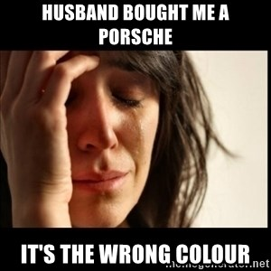 First World Problems - Husband bought me a porsche it's the wrong colour