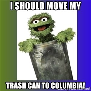 Oscar the Grouch - I should move my  TraSh can to Columbia!
