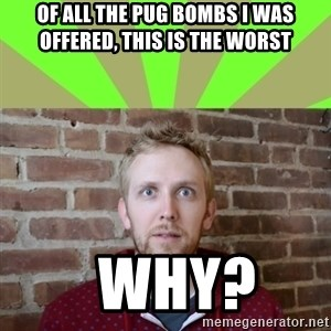 wikiryan - of all the pug bombs i was offered, this is the worst   why?