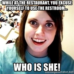 Overly Obsessed Girlfriend - WHILE AT THE RESTAURANT, YOU EXCUSE YOURSELF TO USE THE RESTROOM... who is she!