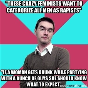 "Privilege Denying Dude - ""These crazy feminists want to categorize all men as rapists"" ""if a woman gets drunk while partying with a bunch of guys she should know what to expect"""