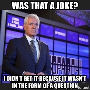 Alex Trebek - Was that A Joke? I didn't get it because it wasn't in the form of a question
