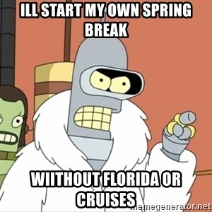 I'll start my own - ill start my own spring break wiithout florida or cruises