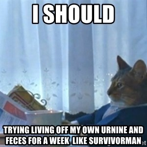 Sophisticated Cat Meme - i should trying living off my own urnine and feces for a week  like survivorman