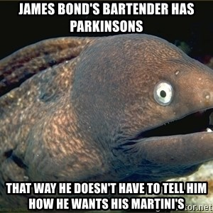 eel - James Bond's Bartender has Parkinsons That way he doesn't have to tell him how he wants his martini's