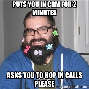 Bad Guy Service Levels - Puts you in crm for 2 minutes Asks you to hop in calls please