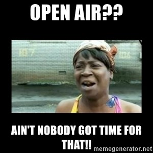 Nobody ain´t got time for that - Open air?? ain't nobody got time for that!!