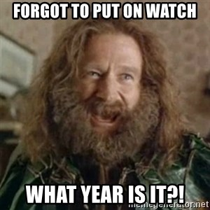 What Year - Forgot To put on watch What year is it?!