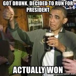 obama beer - GOT DRUNK, DECIDED TO RUN FOR PRESIDENT ACTUALLY WON