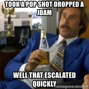 That escalated quickly-Ron Burgundy - took a pop shot dropped a jdam well that escalated quickly