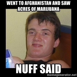 Drug guy meme  - went to afghanistan and saw acres of marijuana nuff said