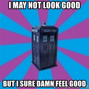 TARDIS Doctor Who - i may not look good but i sure damn feel good