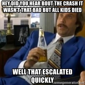That escalated quickly-Ron Burgundy - HEY DID YOU HEAR BOUT THE CRASH IT WASN'T THAT BAD BUT ALL KIDS DIED  WELL THAT ESCALATED QUICKLY