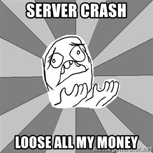 Whyyy??? - Server crash Loose all my money