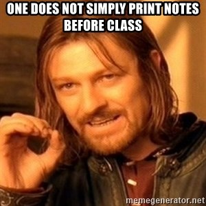 One Does Not Simply - One does not simply print notes before class