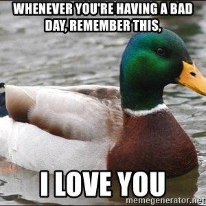 Actual Advice Mallard 1 - whenever you're having a bad day, remember this, i love you