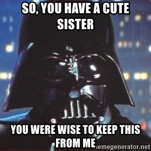 Darth Vader - So, you have a cute sister you were wise to keep this from me