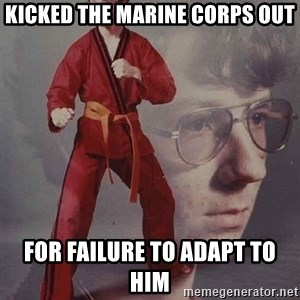 PTSD Karate Kyle - kicked the Marine corps out for failure to adapt to him