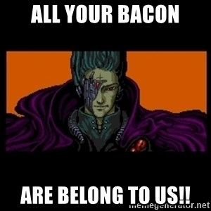 All your base are belong to us - all your bacon are belong to us!!