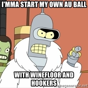 I'll start my own - I'mma start my own AU ball With Winefloor and hookers