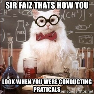 Chemistry Cat - sir faiz thats how you look when you were conducting praticals