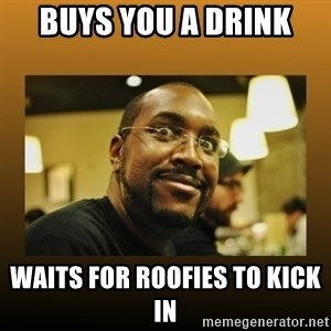 Awesome Black Guy - Buys you a drink waits for roofies to kick in