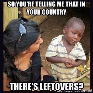 Skeptical third-world kid - So you're telling me that in your country there's LEFTOVERS?