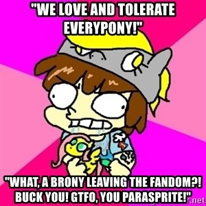 """rabid idiot brony - """"WE Love and tolerate EVERYPONY!"""" """"What, a brony leaving the fandom?! Buck you! Gtfo, you parasprite!"""""""
