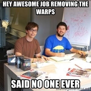 Naive Junior Creatives - Hey awesome job removing the warps said no one EVER