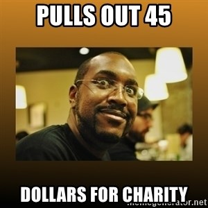 Awesome Black Guy - pulls out 45 dollars for charity