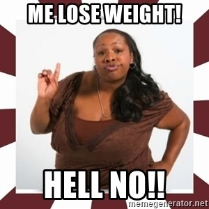 Sassy Black Woman - ME LOSE WEIGHT! HELL NO!!