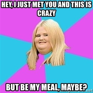 Fat Girl - Hey, I just met you and this is crazy but be my meal, maybe?