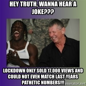 R Truth Vince McMahon - Hey truth, wanna hear a joke??? lockdown only sold 17,000 views and could not even match last years pathetic numbers!!!