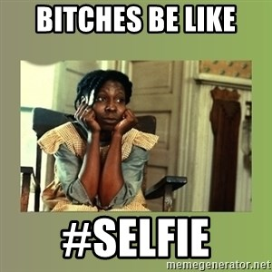 Hoes Be Like  - Bitches be like #sElfiE