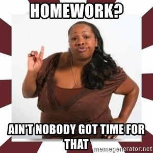 Sassy Black Woman - HOMEWORK? AIN'T NOBODY GOT TIME FOR THAT