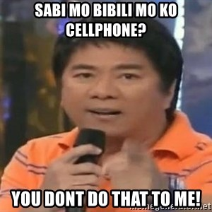 willie revillame you dont do that to me - SABI MO BIBILI MO KO CELLPHONE? YOU DONT DO THAT TO ME!